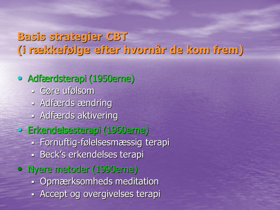 Basis strategier CBT (i rækkefølge efter hvornår de kom frem) • Adfærdsterapi (1950erne)  Gøre ufølsom  Adfærds ændring  Adfærds aktivering • Erkendelsesterapi (1960erne)  Fornuftig-følelsesmæssig terapi  Beck's erkendelses terapi • Nyere metoder (1990erne)  Opmærksomheds meditation  Accept og overgivelses terapi