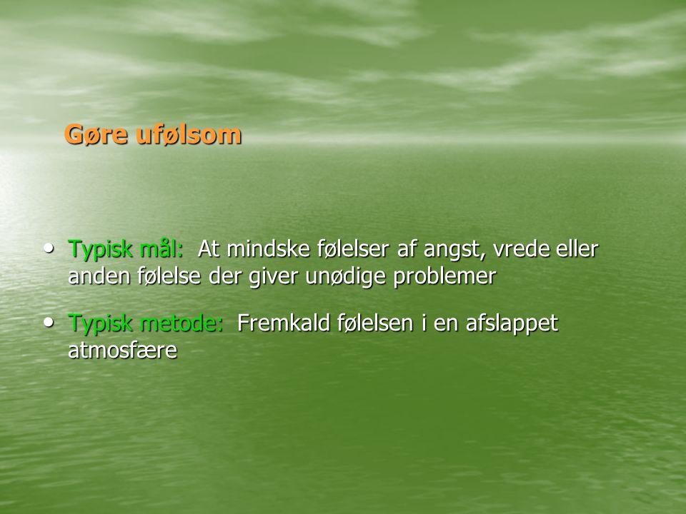 Gøre ufølsom • Typisk mål: At mindske følelser af angst, vrede eller anden følelse der giver unødige problemer • Typisk metode: Fremkald følelsen i en afslappet atmosfære