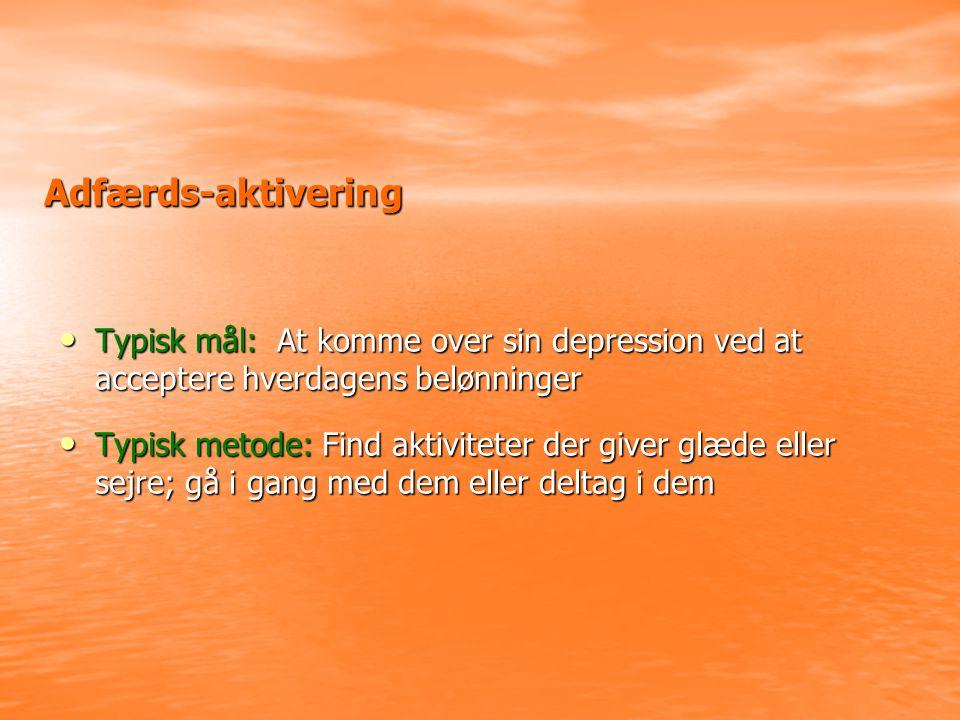 Adfærds-aktivering • Typisk mål: At komme over sin depression ved at acceptere hverdagens belønninger • Typisk metode: Find aktiviteter der giver glæde eller sejre; gå i gang med dem eller deltag i dem