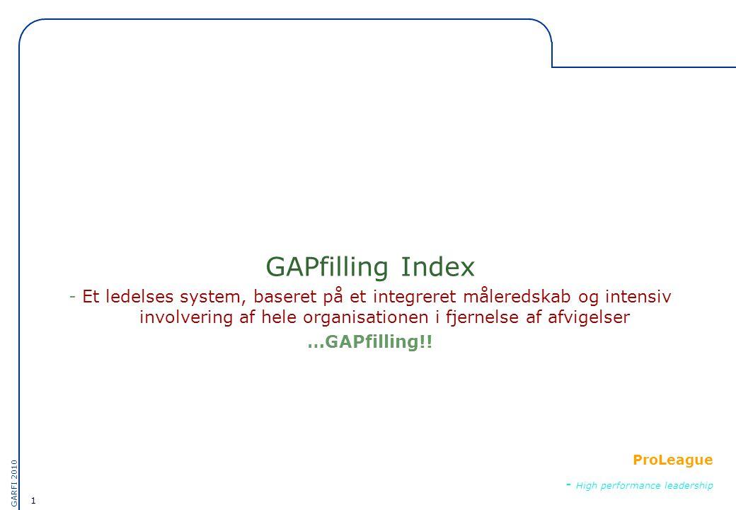 1 GARFI 2010 ProLeague - High performance leadership GAPfilling Index - Et ledelses system, baseret på et integreret måleredskab og intensiv involvering af hele organisationen i fjernelse af afvigelser …GAPfilling!!