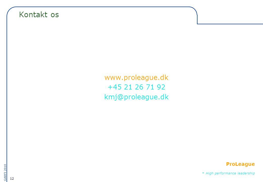 12 GARFI 2010 ProLeague - High performance leadership Kontakt os www.proleague.dk +45 21 26 71 92 kmj@proleague.dk