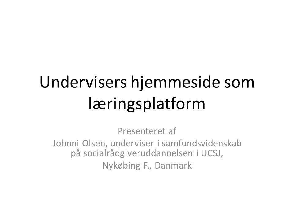 Undervisers hjemmeside som læringsplatform Presenteret af Johnni Olsen, underviser i samfundsvidenskab på socialrådgiveruddannelsen i UCSJ, Nykøbing F., Danmark