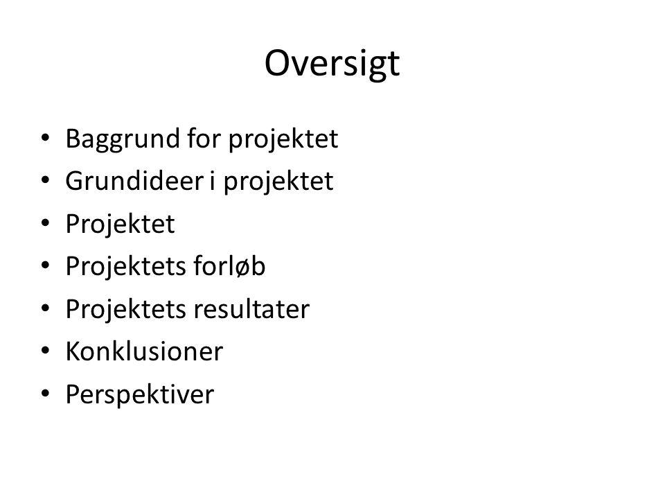 Oversigt • Baggrund for projektet • Grundideer i projektet • Projektet • Projektets forløb • Projektets resultater • Konklusioner • Perspektiver