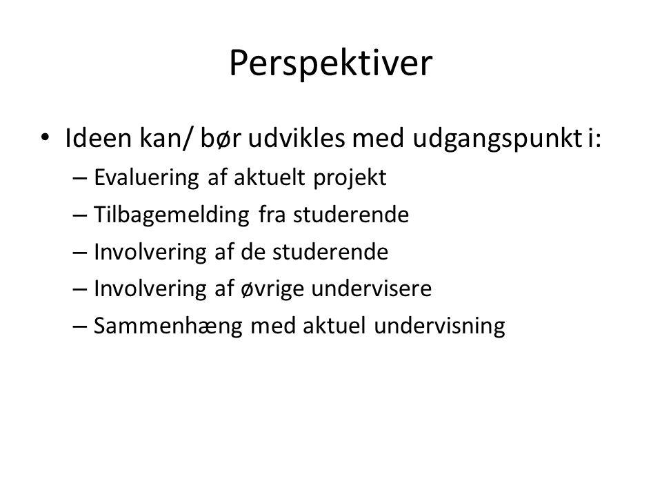 Perspektiver • Ideen kan/ bør udvikles med udgangspunkt i: – Evaluering af aktuelt projekt – Tilbagemelding fra studerende – Involvering af de studerende – Involvering af øvrige undervisere – Sammenhæng med aktuel undervisning