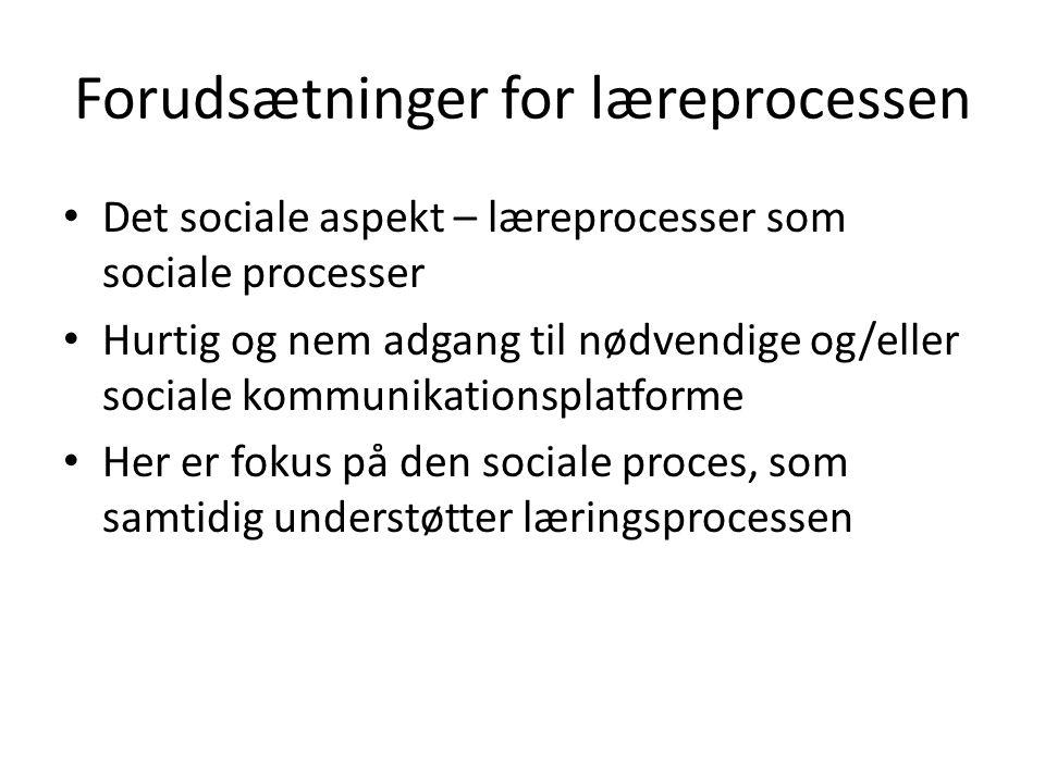 Forudsætninger for læreprocessen • Det sociale aspekt – læreprocesser som sociale processer • Hurtig og nem adgang til nødvendige og/eller sociale kommunikationsplatforme • Her er fokus på den sociale proces, som samtidig understøtter læringsprocessen