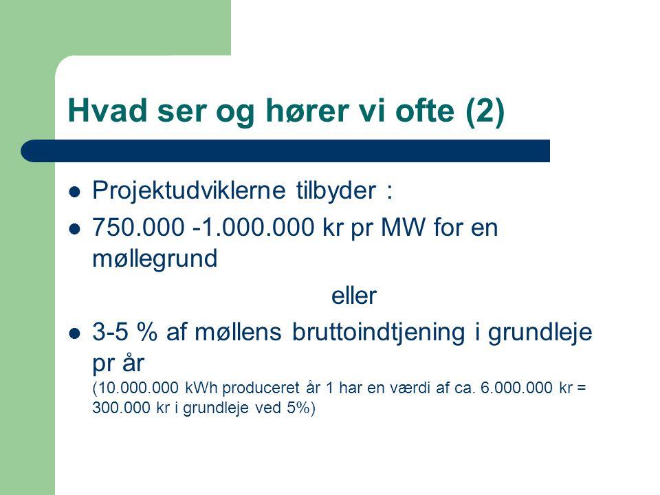 Hvad ser og hører vi ofte (2)  Projektudviklerne tilbyder :  750.000 -1.000.000 kr pr MW for en møllegrund eller  3-5 % af møllens bruttoindtjening i grundleje pr år (10.000.000 kWh produceret år 1 har en værdi af ca.