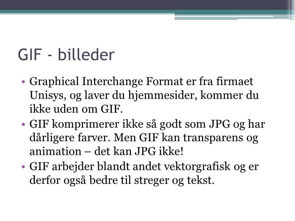 GIF - billeder •Graphical Interchange Format er fra firmaet Unisys, og laver du hjemmesider, kommer du ikke uden om GIF.