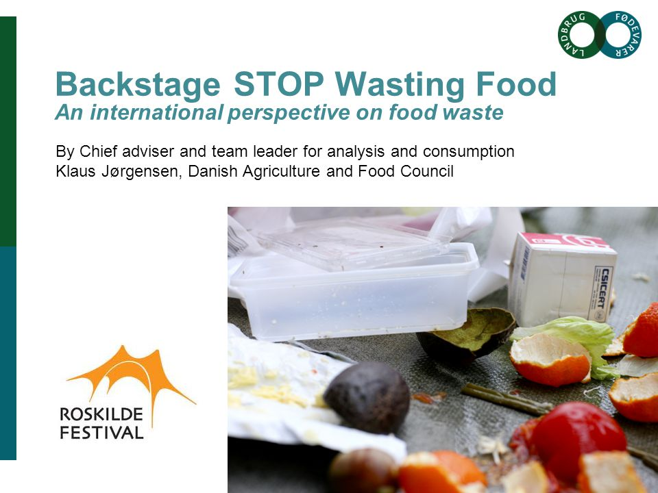 Brødtekst her Brødtekst starter uden bullets, hvis du vil have bullets brug Forøge / Formindske indryk for at få de forskellige niveauer frem Overskrift her Backstage STOP Wasting Food An international perspective on food waste By Chief adviser and team leader for analysis and consumption Klaus Jørgensen, Danish Agriculture and Food Council