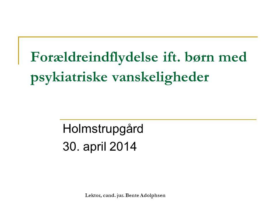 Forældreindflydelse ift. børn med psykiatriske vanskeligheder Holmstrupgård 30. april 2014 Lektor, cand. jur. Bente Adolphsen
