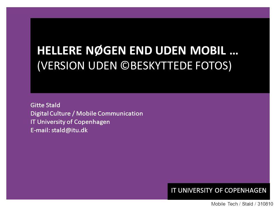 IT UNIVERSITY OF COPENHAGEN Gitte Stald Digital Culture / Mobile Communication IT University of Copenhagen E-mail: stald@itu.dk HELLERE NØGEN END UDEN MOBIL … (VERSION UDEN ©BESKYTTEDE FOTOS) Mobile Tech / Stald / 310810