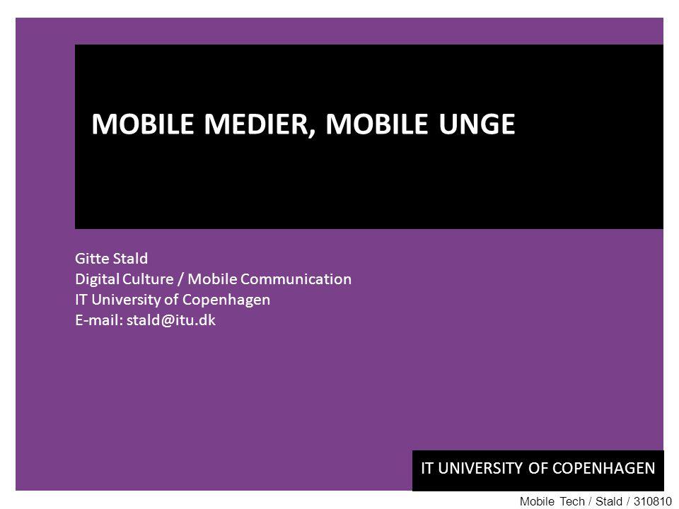 IT UNIVERSITY OF COPENHAGEN Gitte Stald Digital Culture / Mobile Communication IT University of Copenhagen E-mail: stald@itu.dk MOBILE MEDIER, MOBILE UNGE Mobile Tech / Stald / 310810