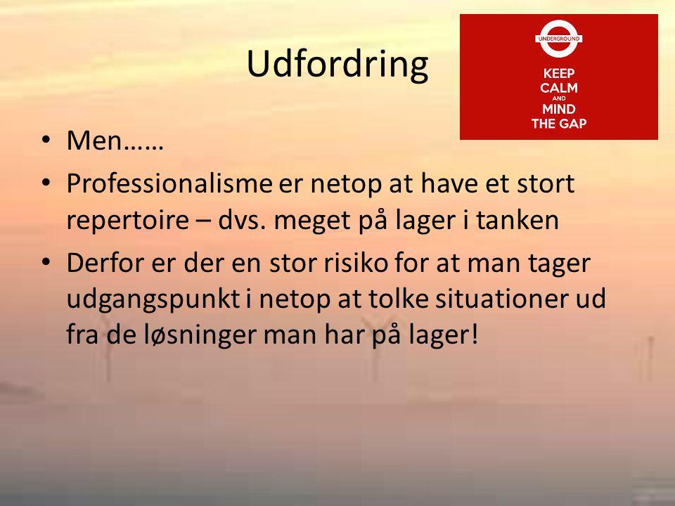 Udfordring • Men…… • Professionalisme er netop at have et stort repertoire – dvs.