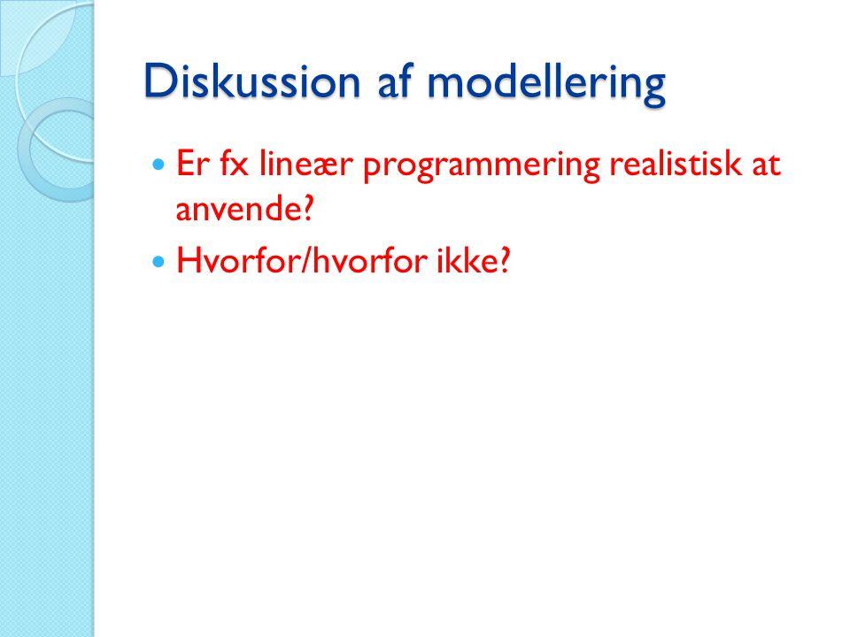 Diskussion af modellering  Er fx lineær programmering realistisk at anvende?  Hvorfor/hvorfor ikke?
