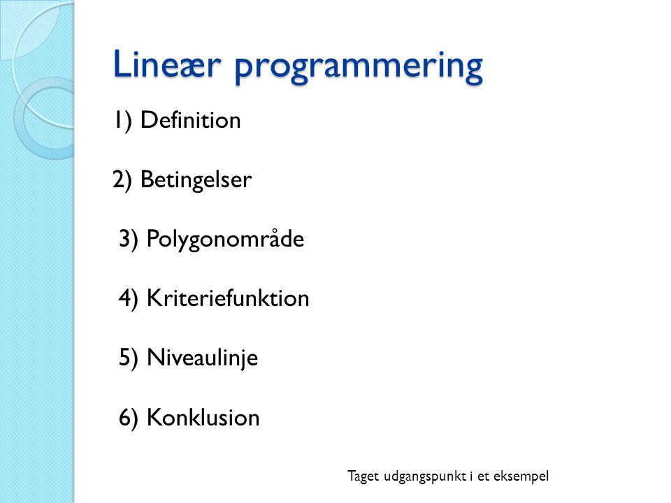 Lineær programmering 1) Definition 2) Betingelser 3) Polygonområde 4) Kriteriefunktion 5) Niveaulinje 6) Konklusion Taget udgangspunkt i et eksempel