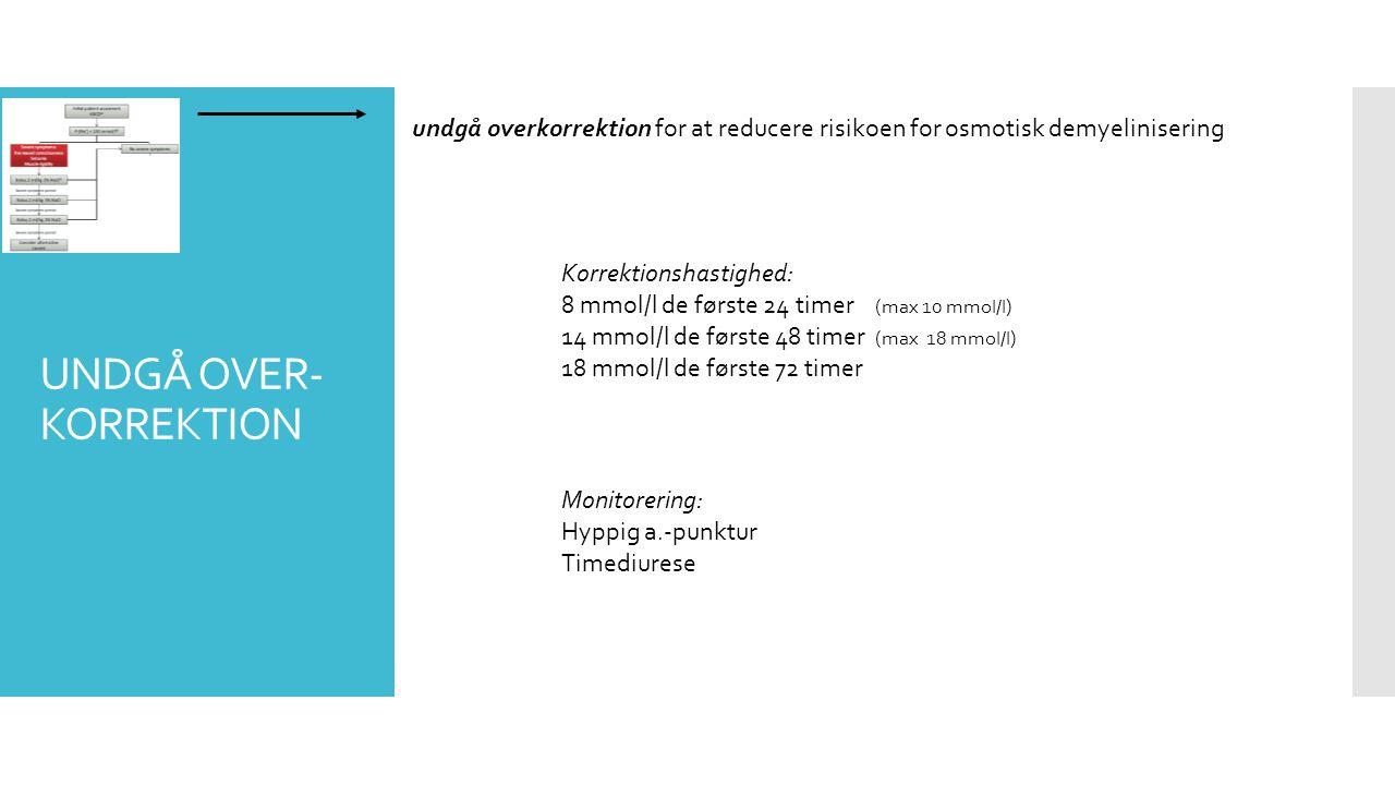 UNDGÅ OVER- KORREKTION undgå overkorrektion for at reducere risikoen for osmotisk demyelinisering Monitorering: Hyppig a.-punktur Timediurese Korrektionshastighed: 8 mmol/l de første 24 timer (max 10 mmol/l) 14 mmol/l de første 48 timer (max 18 mmol/l) 18 mmol/l de første 72 timer