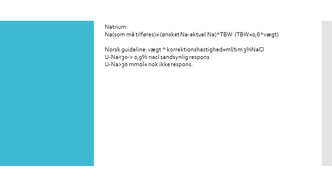 Natrium: Na(som må tilføres)= (ønsket Na-aktuel Na)*TBW (TBW=0,6*vægt) Norsk guideline: vægt * korrektionshastighed=ml/tim 3%NaCl U-Na 0,9% nacl sandsynlig respons U-Na>30 mmol= nok ikke respons.