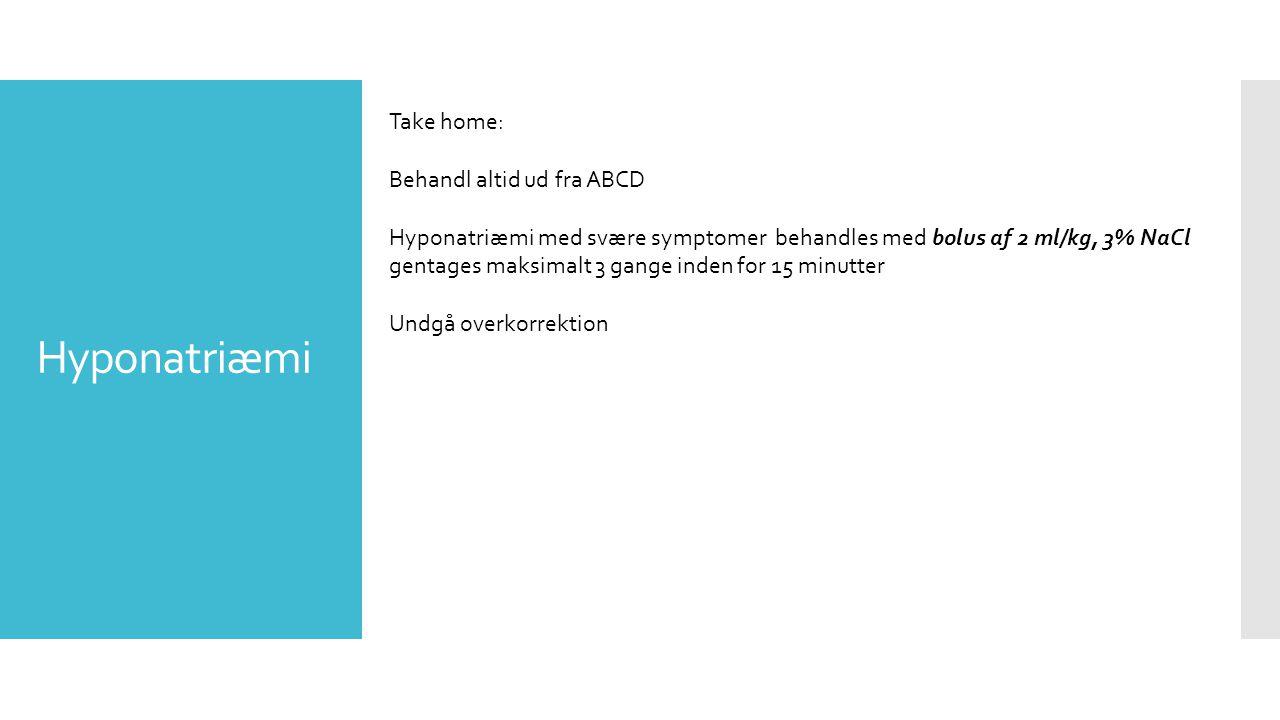 Hyponatriæmi Take home: Behandl altid ud fra ABCD Hyponatriæmi med svære symptomer behandles med bolus af 2 ml/kg, 3% NaCl gentages maksimalt 3 gange inden for 15 minutter Undgå overkorrektion