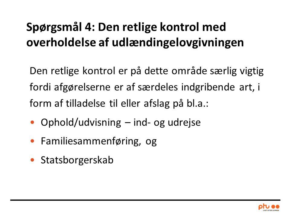 Spørgsmål 4: Den retlige kontrol med overholdelse af udlændingelovgivningen Den retlige kontrol er på dette område særlig vigtig fordi afgørelserne er af særdeles indgribende art, i form af tilladelse til eller afslag på bl.a.: •Ophold/udvisning – ind- og udrejse •Familiesammenføring, og •Statsborgerskab