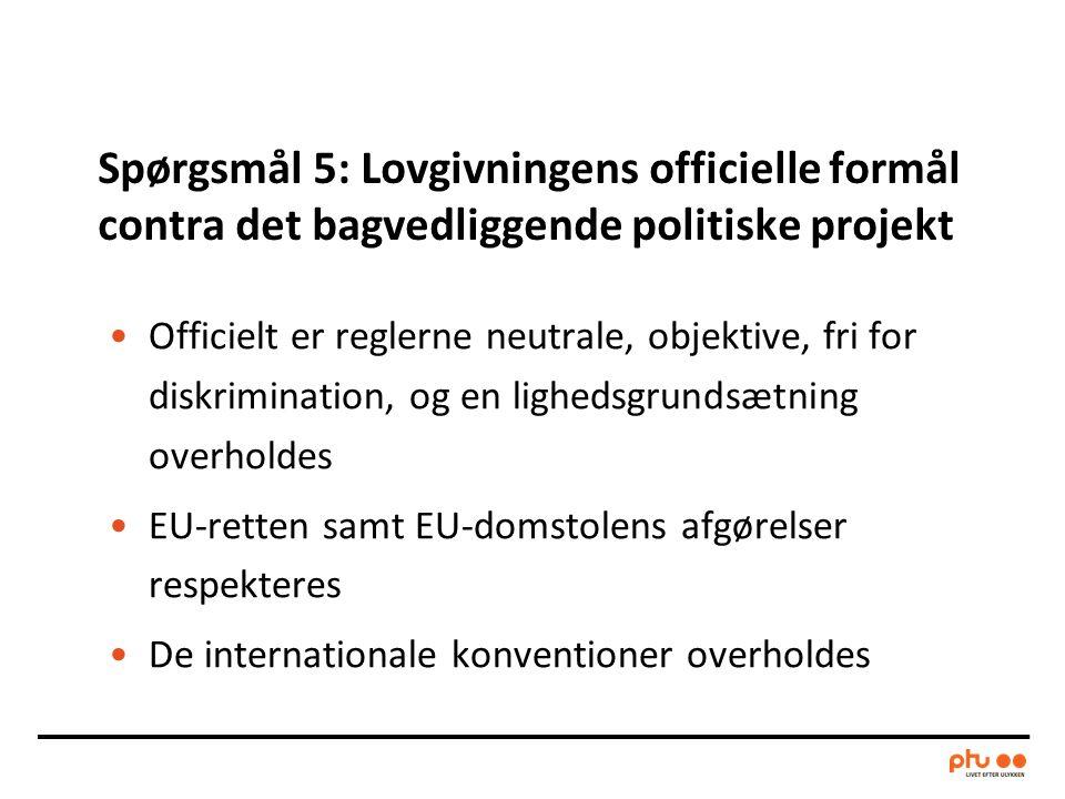 Spørgsmål 5: Lovgivningens officielle formål contra det bagvedliggende politiske projekt •Officielt er reglerne neutrale, objektive, fri for diskrimination, og en lighedsgrundsætning overholdes •EU-retten samt EU-domstolens afgørelser respekteres •De internationale konventioner overholdes