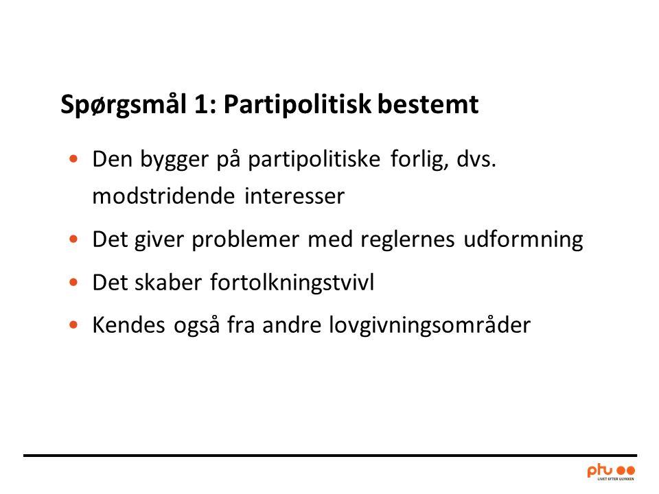 Spørgsmål 1: Partipolitisk bestemt •Den bygger på partipolitiske forlig, dvs.