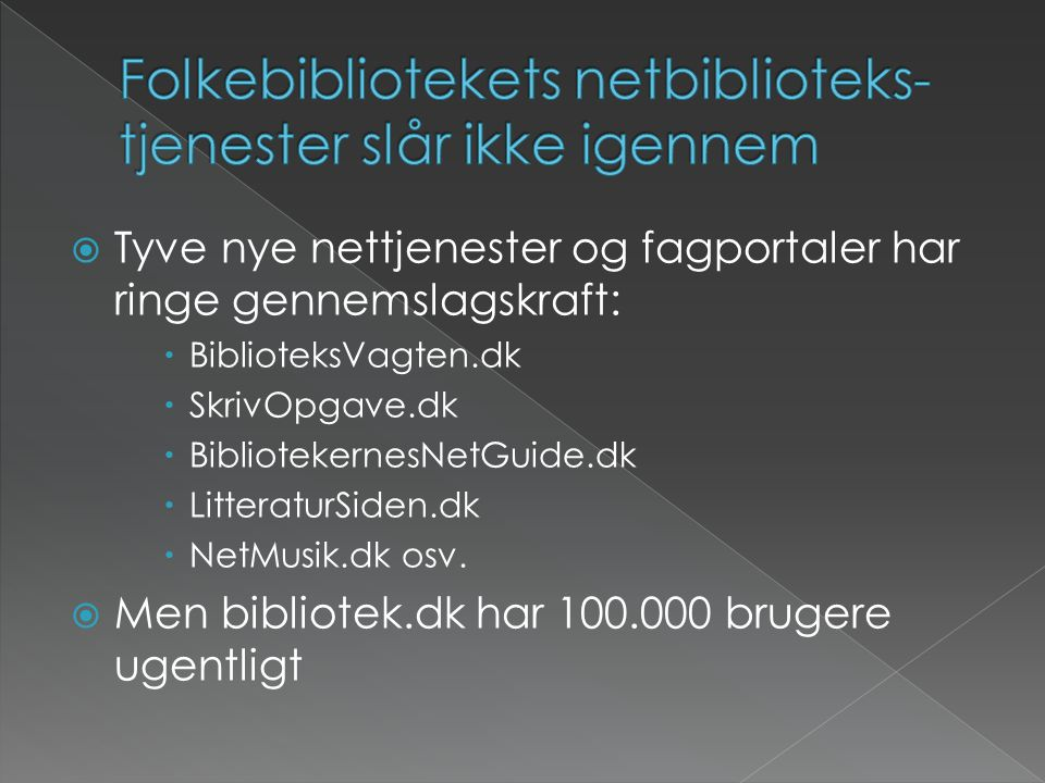  Tyve nye nettjenester og fagportaler har ringe gennemslagskraft:  BiblioteksVagten.dk  SkrivOpgave.dk  BibliotekernesNetGuide.dk  LitteraturSiden.dk  NetMusik.dk osv.