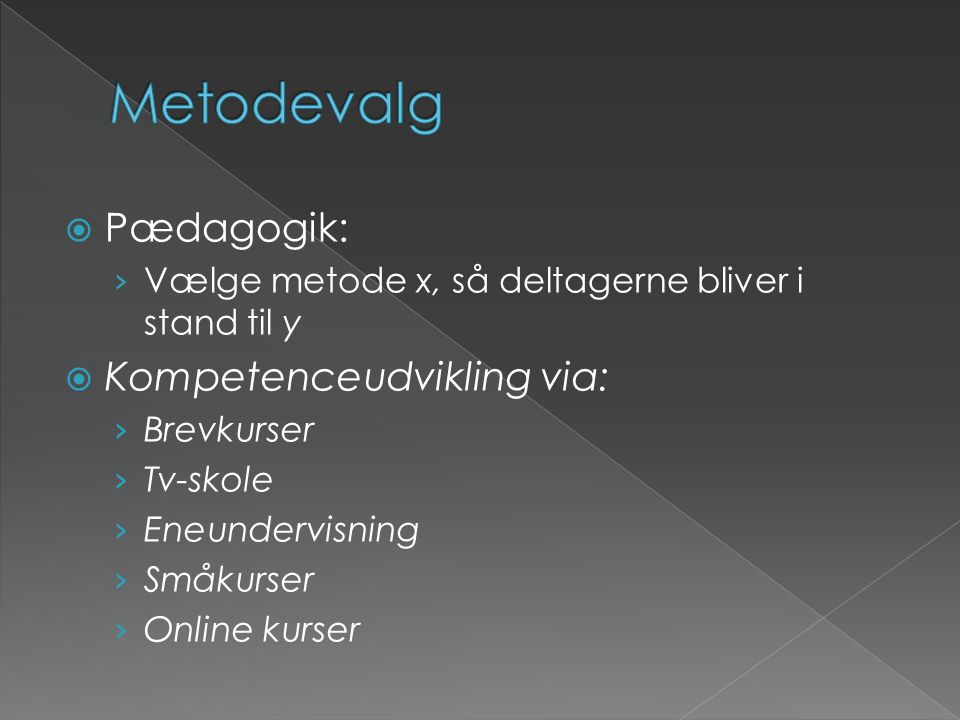  Pædagogik: › Vælge metode x, så deltagerne bliver i stand til y  Kompetenceudvikling via: › Brevkurser › Tv-skole › Eneundervisning › Småkurser › Online kurser