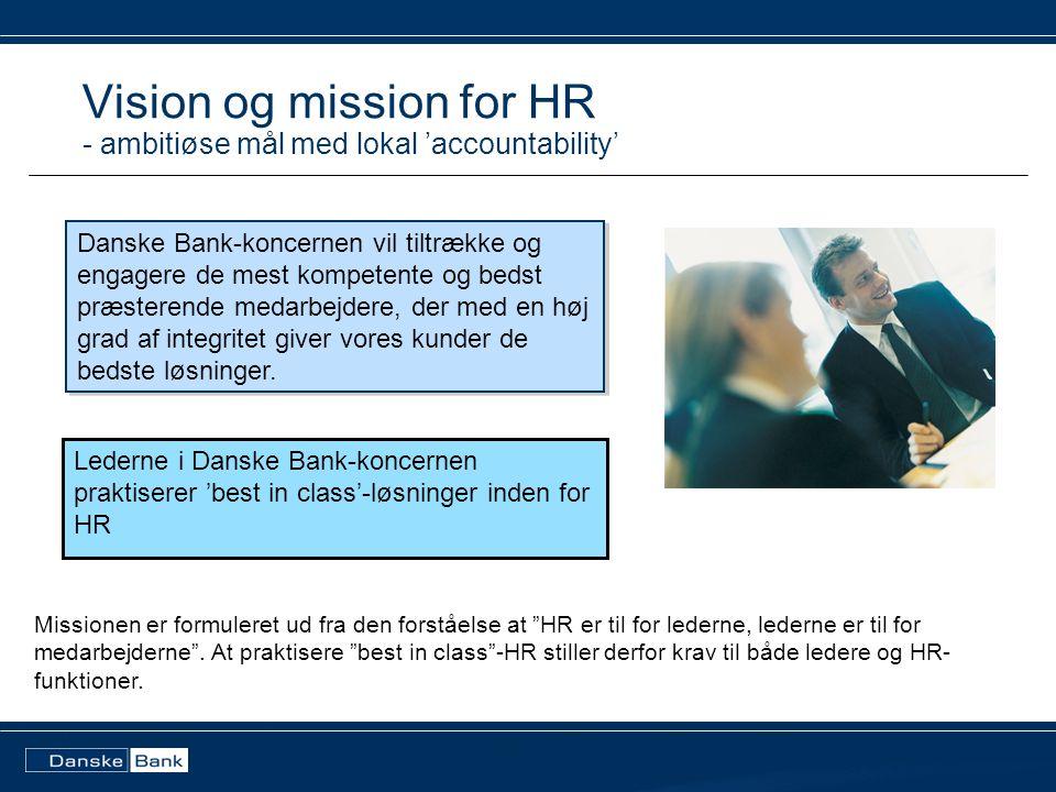 Lederne i Danske Bank-koncernen praktiserer 'best in class'-løsninger inden for HR Vision og mission for HR - ambitiøse mål med lokal 'accountability' Danske Bank-koncernen vil tiltrække og engagere de mest kompetente og bedst præsterende medarbejdere, der med en høj grad af integritet giver vores kunder de bedste løsninger.