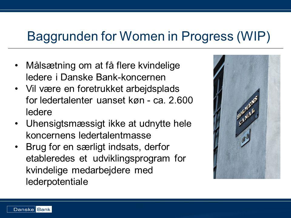 Baggrunden for Women in Progress (WIP) •Målsætning om at få flere kvindelige ledere i Danske Bank-koncernen •Vil være en foretrukket arbejdsplads for ledertalenter uanset køn - ca.