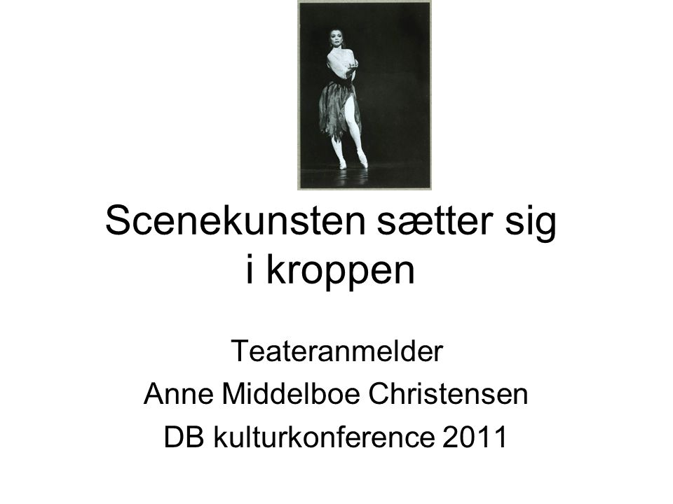 Scenekunsten sætter sig i kroppen Teateranmelder Anne Middelboe Christensen DB kulturkonference 2011