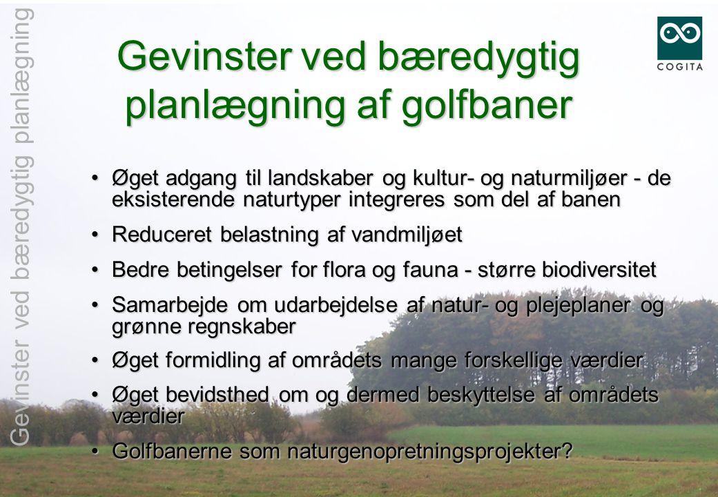 Gevinster ved bæredygtig planlægning af golfbaner •Øget adgang til landskaber og kultur- og naturmiljøer - de eksisterende naturtyper integreres som del af banen •Reduceret belastning af vandmiljøet •Bedre betingelser for flora og fauna - større biodiversitet •Samarbejde om udarbejdelse af natur- og plejeplaner og grønne regnskaber •Øget formidling af områdets mange forskellige værdier •Øget bevidsthed om og dermed beskyttelse af områdets værdier •Golfbanerne som naturgenopretningsprojekter.