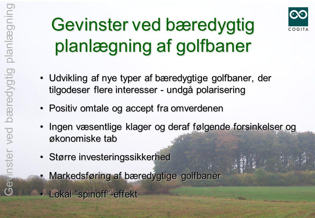 Gevinster ved bæredygtig planlægning af golfbaner •Udvikling af nye typer af bæredygtige golfbaner, der tilgodeser flere interesser - undgå polarisering •Positiv omtale og accept fra omverdenen •Ingen væsentlige klager og deraf følgende forsinkelser og økonomiske tab •Større investeringssikkerhed •Markedsføring af bæredygtige golfbaner •Lokal spinoff -effekt Gevinster ved bæredygtig planlægning