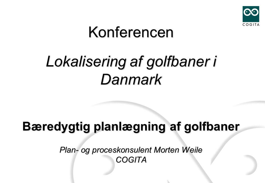 Konferencen Lokalisering af golfbaner i Danmark Bæredygtig planlægning af golfbaner Plan- og proceskonsulent Morten Weile COGITA