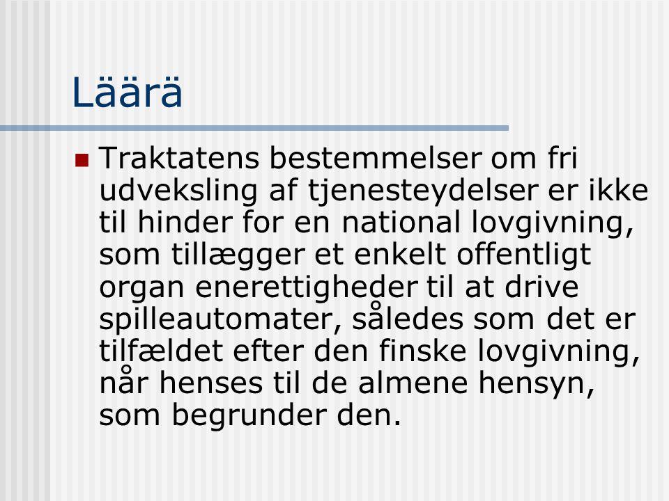 Läärä  Traktatens bestemmelser om fri udveksling af tjenesteydelser er ikke til hinder for en national lovgivning, som tillægger et enkelt offentligt organ enerettigheder til at drive spilleautomater, således som det er tilfældet efter den finske lovgivning, når henses til de almene hensyn, som begrunder den.