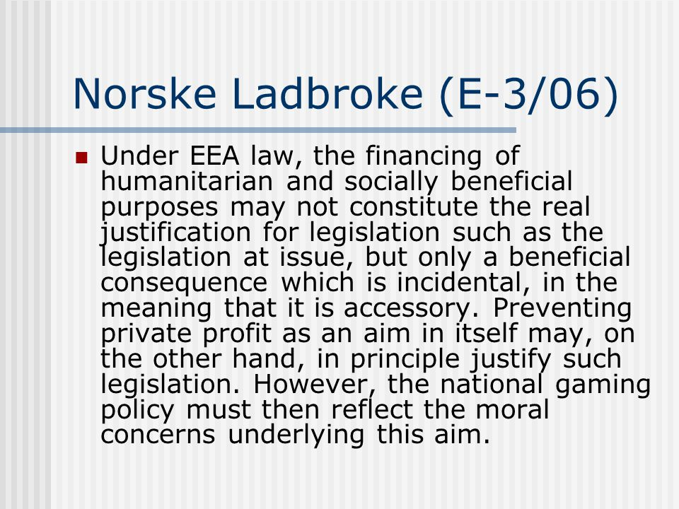 Norske Ladbroke (E-3/06)  Under EEA law, the financing of humanitarian and socially beneficial purposes may not constitute the real justification for legislation such as the legislation at issue, but only a beneficial consequence which is incidental, in the meaning that it is accessory.