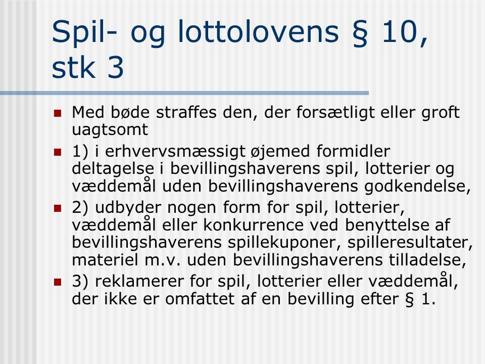 Spil- og lottolovens § 10, stk 3  Med bøde straffes den, der forsætligt eller groft uagtsomt  1) i erhvervsmæssigt øjemed formidler deltagelse i bevillingshaverens spil, lotterier og væddemål uden bevillingshaverens godkendelse,  2) udbyder nogen form for spil, lotterier, væddemål eller konkurrence ved benyttelse af bevillingshaverens spillekuponer, spilleresultater, materiel m.v.