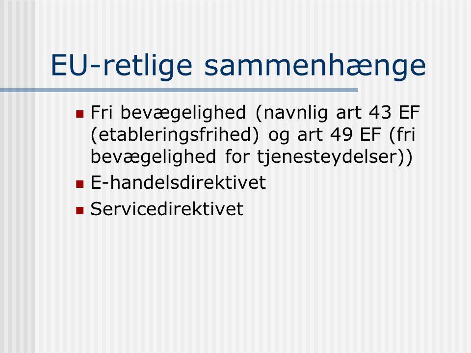 EU-retlige sammenhænge  Fri bevægelighed (navnlig art 43 EF (etableringsfrihed) og art 49 EF (fri bevægelighed for tjenesteydelser))  E-handelsdirektivet  Servicedirektivet