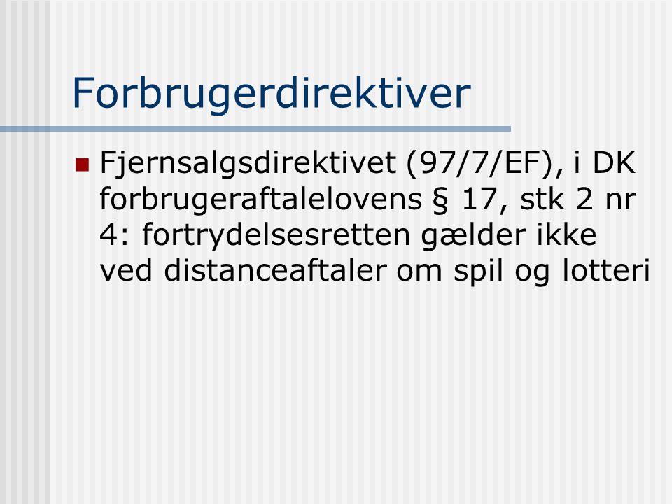 Forbrugerdirektiver  Fjernsalgsdirektivet (97/7/EF), i DK forbrugeraftalelovens § 17, stk 2 nr 4: fortrydelsesretten gælder ikke ved distanceaftaler om spil og lotteri