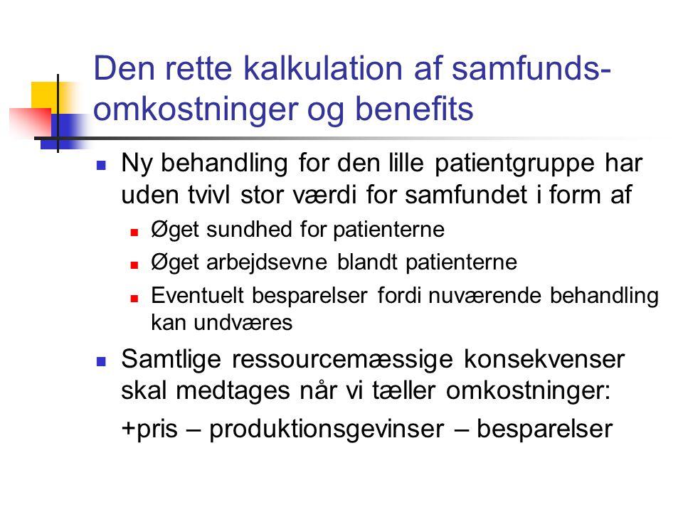 Den rette kalkulation af samfunds- omkostninger og benefits  Ny behandling for den lille patientgruppe har uden tvivl stor værdi for samfundet i form af  Øget sundhed for patienterne  Øget arbejdsevne blandt patienterne  Eventuelt besparelser fordi nuværende behandling kan undværes  Samtlige ressourcemæssige konsekvenser skal medtages når vi tæller omkostninger: +pris – produktionsgevinser – besparelser
