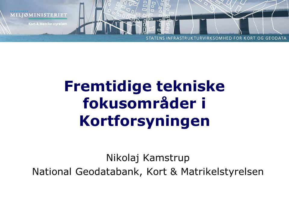 Fremtidige tekniske fokusområder i Kortforsyningen Nikolaj Kamstrup National Geodatabank, Kort & Matrikelstyrelsen