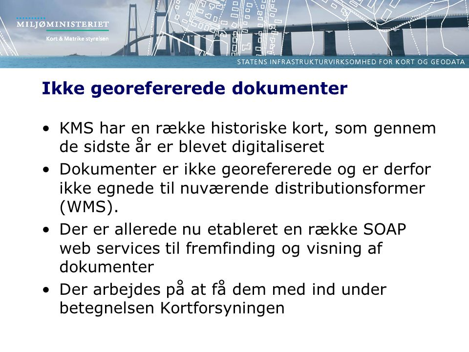 Ikke georefererede dokumenter •KMS har en række historiske kort, som gennem de sidste år er blevet digitaliseret •Dokumenter er ikke georefererede og er derfor ikke egnede til nuværende distributionsformer (WMS).
