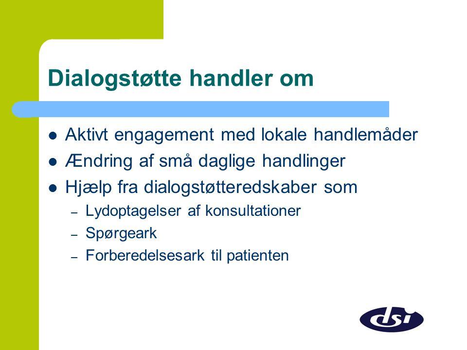 Dialogstøtte handler om  Aktivt engagement med lokale handlemåder  Ændring af små daglige handlinger  Hjælp fra dialogstøtteredskaber som – Lydoptagelser af konsultationer – Spørgeark – Forberedelsesark til patienten