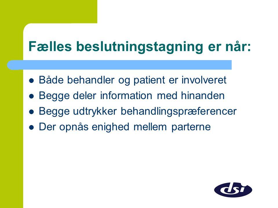 Fælles beslutningstagning er når:  Både behandler og patient er involveret  Begge deler information med hinanden  Begge udtrykker behandlingspræferencer  Der opnås enighed mellem parterne
