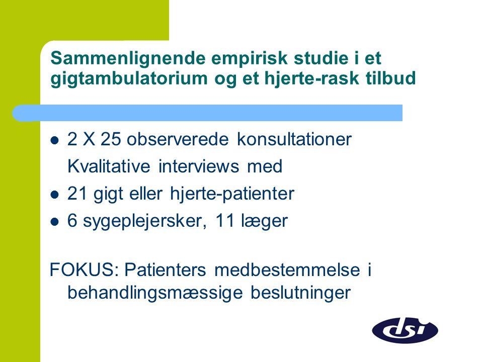 Sammenlignende empirisk studie i et gigtambulatorium og et hjerte-rask tilbud  2 X 25 observerede konsultationer Kvalitative interviews med  21 gigt eller hjerte-patienter  6 sygeplejersker, 11 læger FOKUS: Patienters medbestemmelse i behandlingsmæssige beslutninger