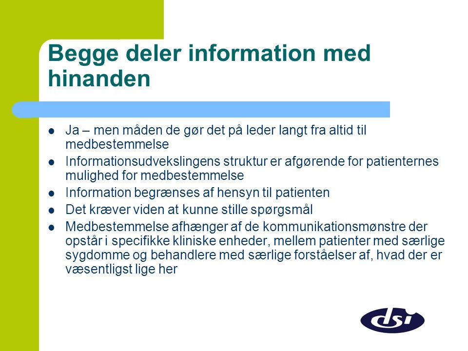 Begge deler information med hinanden  Ja – men måden de gør det på leder langt fra altid til medbestemmelse  Informationsudvekslingens struktur er afgørende for patienternes mulighed for medbestemmelse  Information begrænses af hensyn til patienten  Det kræver viden at kunne stille spørgsmål  Medbestemmelse afhænger af de kommunikationsmønstre der opstår i specifikke kliniske enheder, mellem patienter med særlige sygdomme og behandlere med særlige forståelser af, hvad der er væsentligst lige her