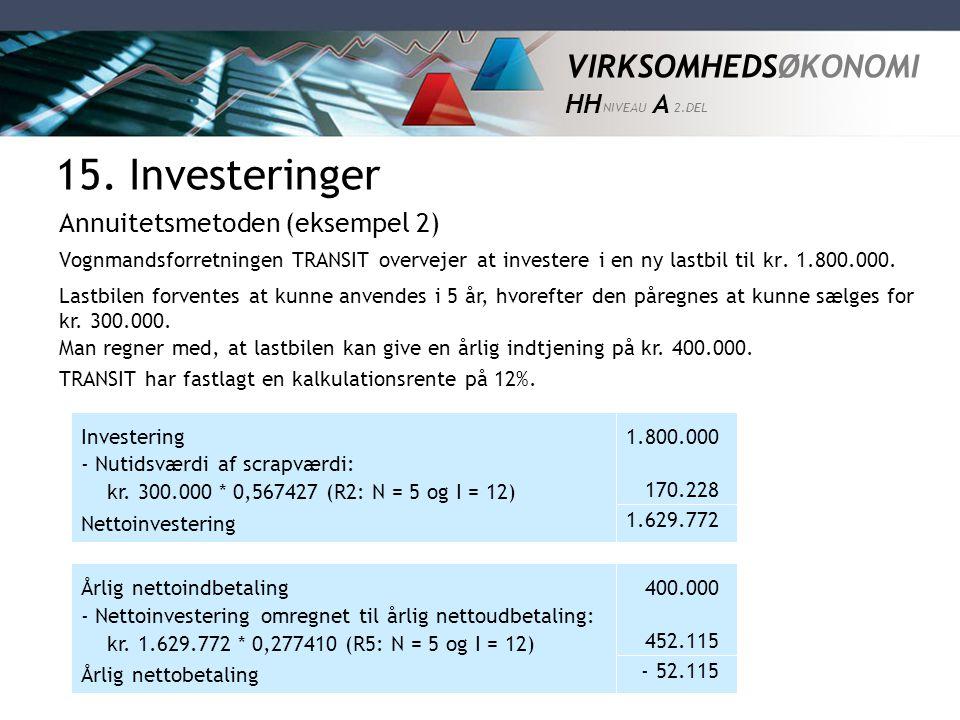 VIRKSOMHEDSØKONOMI HH NIVEAU A 2.DEL 15. Investeringer Annuitetsmetoden (eksempel 2) Vognmandsforretningen TRANSIT overvejer at investere i en ny last