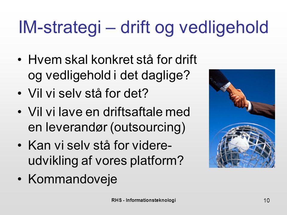 RHS - Informationsteknologi 10 IM-strategi – drift og vedligehold •Hvem skal konkret stå for drift og vedligehold i det daglige.