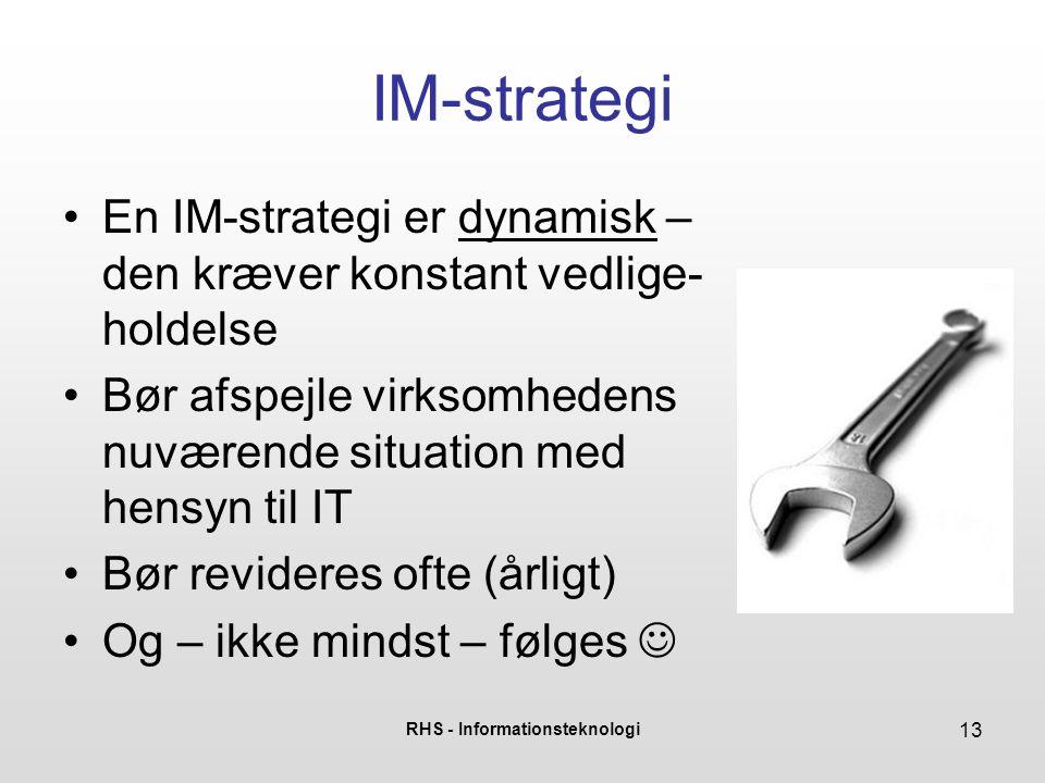 RHS - Informationsteknologi 13 IM-strategi •En IM-strategi er dynamisk – den kræver konstant vedlige- holdelse •Bør afspejle virksomhedens nuværende situation med hensyn til IT •Bør revideres ofte (årligt) •Og – ikke mindst – følges 