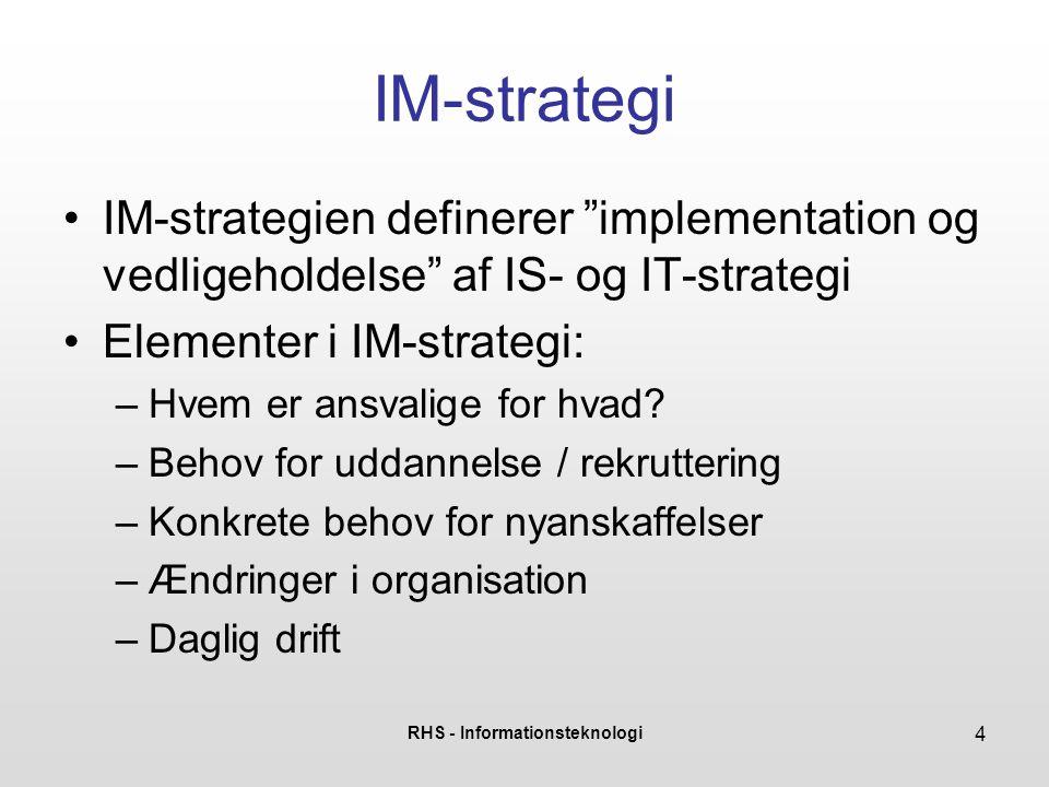 RHS - Informationsteknologi 4 IM-strategi •IM-strategien definerer implementation og vedligeholdelse af IS- og IT-strategi •Elementer i IM-strategi: –Hvem er ansvalige for hvad.
