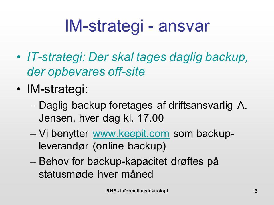 RHS - Informationsteknologi 5 IM-strategi - ansvar •IT-strategi: Der skal tages daglig backup, der opbevares off-site •IM-strategi: –Daglig backup foretages af driftsansvarlig A.