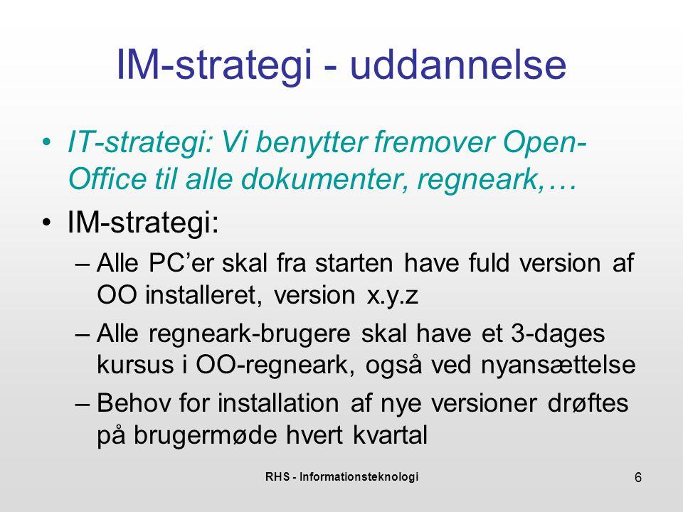 RHS - Informationsteknologi 6 IM-strategi - uddannelse •IT-strategi: Vi benytter fremover Open- Office til alle dokumenter, regneark,… •IM-strategi: –Alle PC'er skal fra starten have fuld version af OO installeret, version x.y.z –Alle regneark-brugere skal have et 3-dages kursus i OO-regneark, også ved nyansættelse –Behov for installation af nye versioner drøftes på brugermøde hvert kvartal